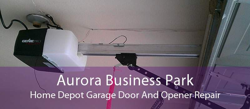 Aurora Business Park Home Depot Garage Door And Opener Repair
